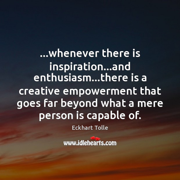 …whenever there is inspiration…and enthusiasm…there is a creative empowerment that Image