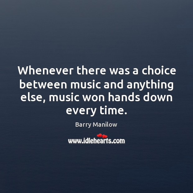 Image, Whenever there was a choice between music and anything else, music won