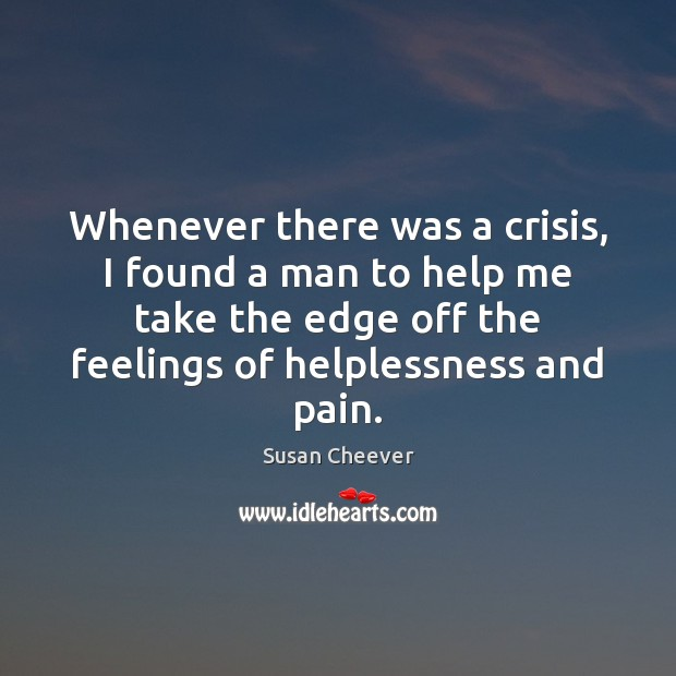 Whenever there was a crisis, I found a man to help me Susan Cheever Picture Quote