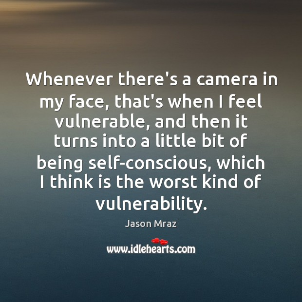Image, Whenever there's a camera in my face, that's when I feel vulnerable,