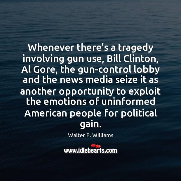 Whenever there's a tragedy involving gun use, Bill Clinton, Al Gore, the Walter E. Williams Picture Quote