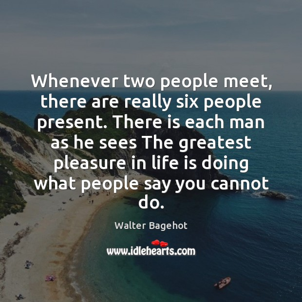 Image, Whenever two people meet, there are really six people present. There is