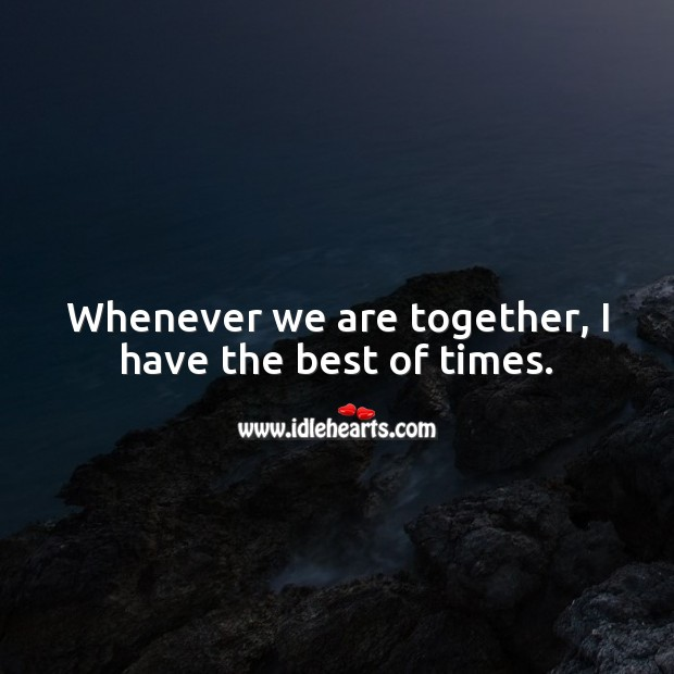 Image, Whenever we are together, I have the best of times.