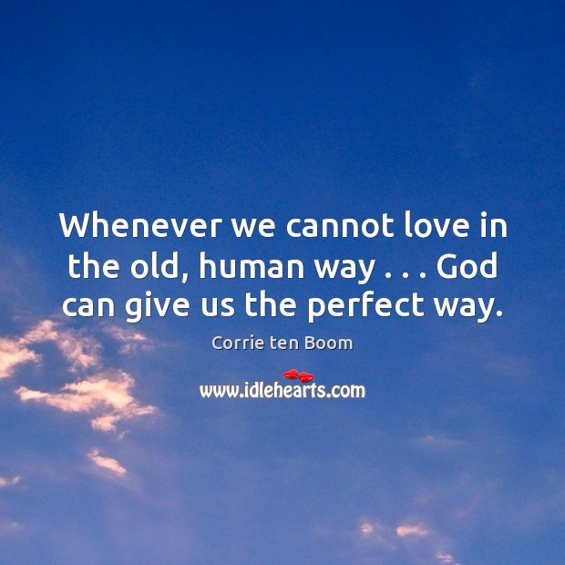 Whenever we cannot love in the old, human way . . . God can give us the perfect way. Corrie ten Boom Picture Quote