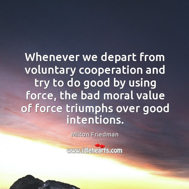 Image, Whenever we depart from voluntary cooperation and try to do good by