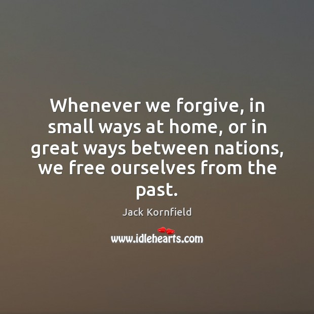 Whenever we forgive, in small ways at home, or in great ways Jack Kornfield Picture Quote