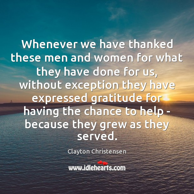 Whenever we have thanked these men and women for what they have Clayton Christensen Picture Quote