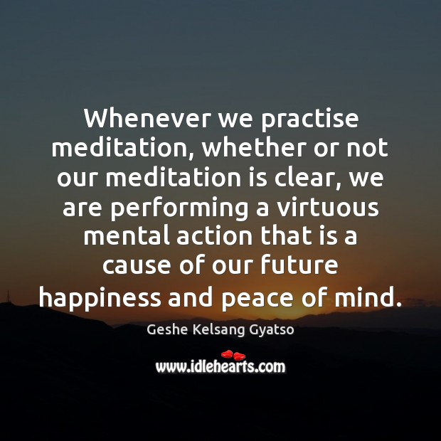 Whenever we practise meditation, whether or not our meditation is clear, we Geshe Kelsang Gyatso Picture Quote