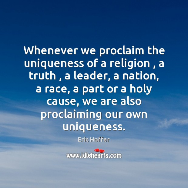 Whenever we proclaim the uniqueness of a religion , a truth , a leader, Eric Hoffer Picture Quote