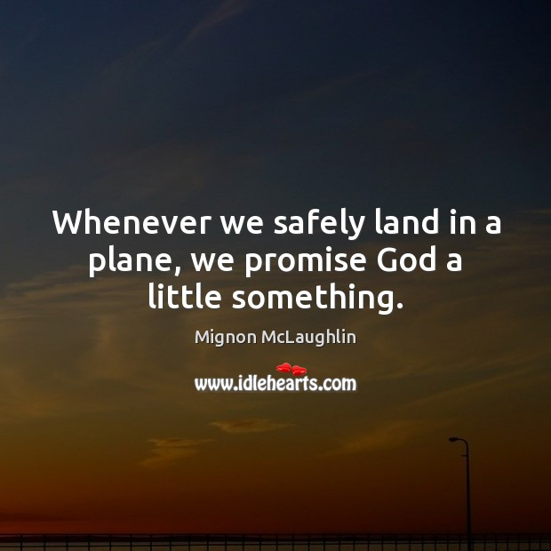 Whenever we safely land in a plane, we promise God a little something. Mignon McLaughlin Picture Quote