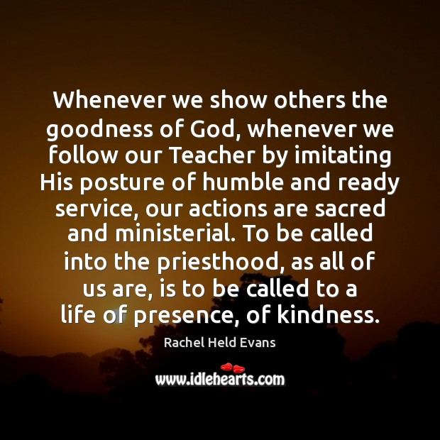 Whenever we show others the goodness of God, whenever we follow our Rachel Held Evans Picture Quote