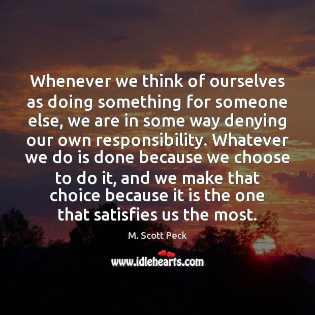Whenever we think of ourselves as doing something for someone else, we M. Scott Peck Picture Quote