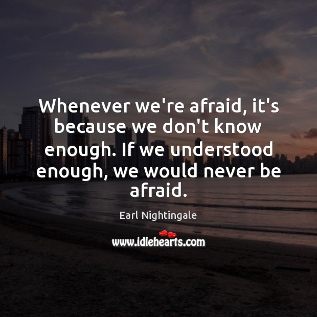 Whenever we're afraid, it's because we don't know enough. If we understood Never Be Afraid Quotes Image