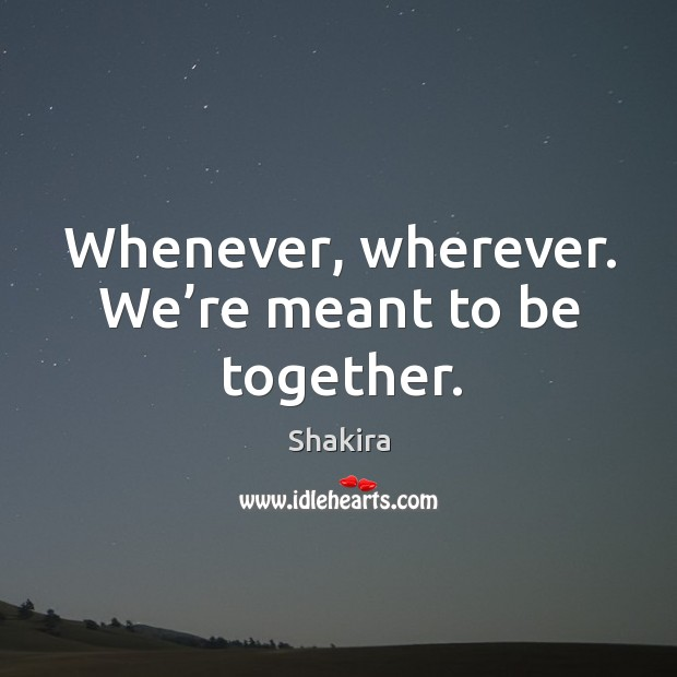Whenever, wherever. We're meant to be together. Shakira Picture Quote