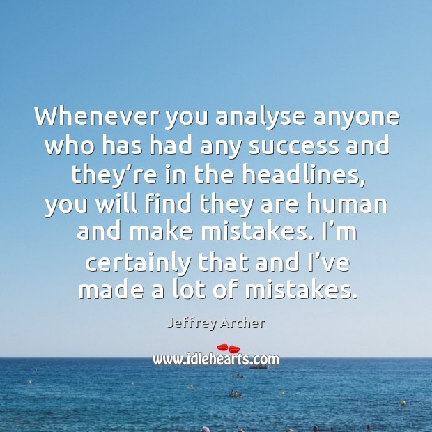 Whenever you analyse anyone who has had any success and they're in the headlines Jeffrey Archer Picture Quote