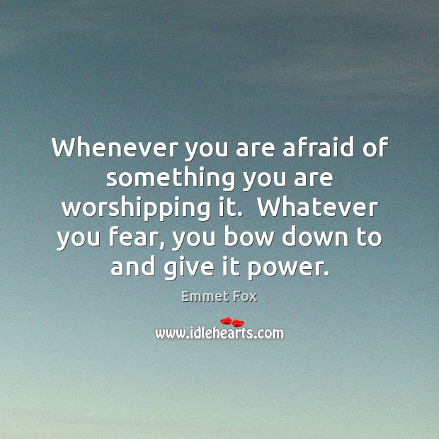 Whenever you are afraid of something you are worshipping it.  Whatever you Emmet Fox Picture Quote