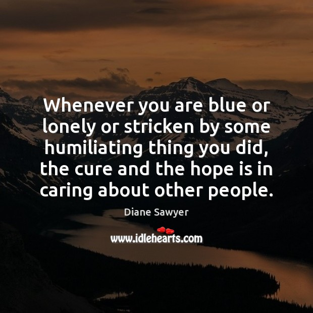 Whenever you are blue or lonely or stricken by some humiliating thing Diane Sawyer Picture Quote