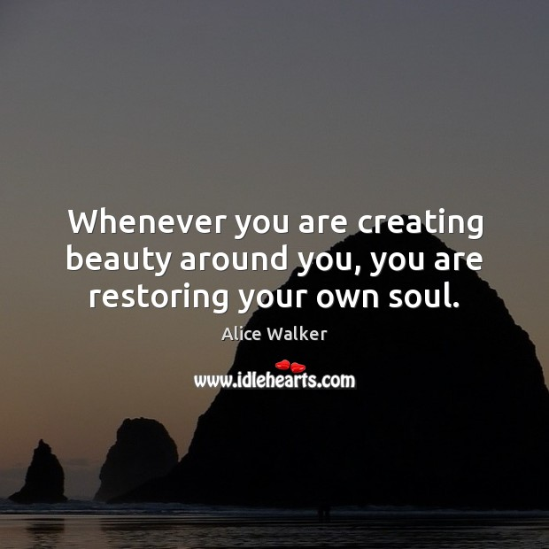 Image, Whenever you are creating beauty around you, you are restoring your own soul.