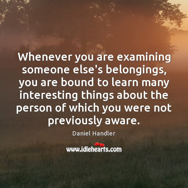Whenever you are examining someone else's belongings, you are bound to learn Daniel Handler Picture Quote