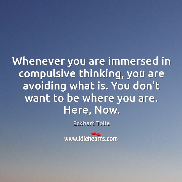Whenever you are immersed in compulsive thinking, you are avoiding what is. Image