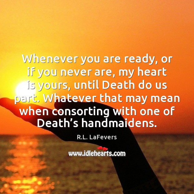 Whenever you are ready, or if you never are, my heart is R.L. LaFevers Picture Quote