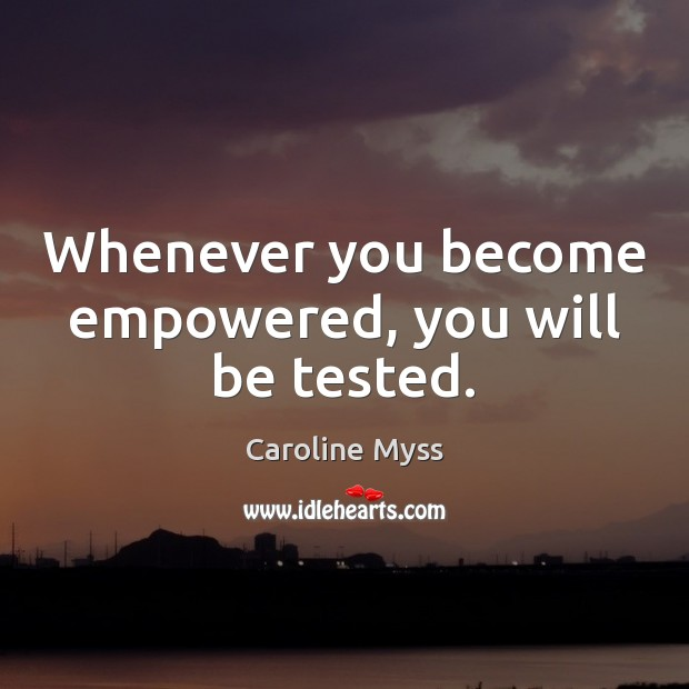 Whenever you become empowered, you will be tested. Caroline Myss Picture Quote