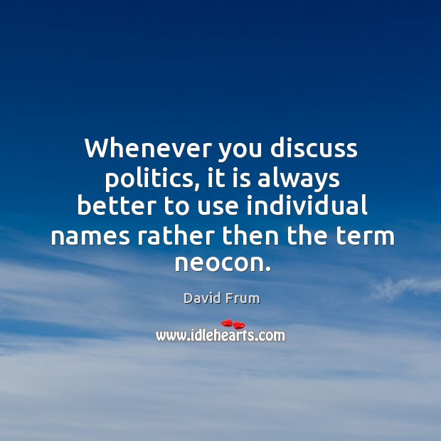 Whenever you discuss politics, it is always better to use individual names rather then the term neocon. David Frum Picture Quote