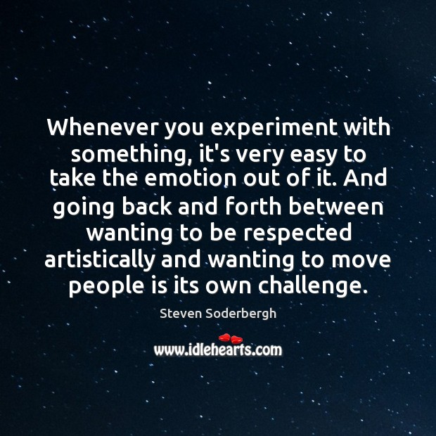 Whenever you experiment with something, it's very easy to take the emotion Steven Soderbergh Picture Quote