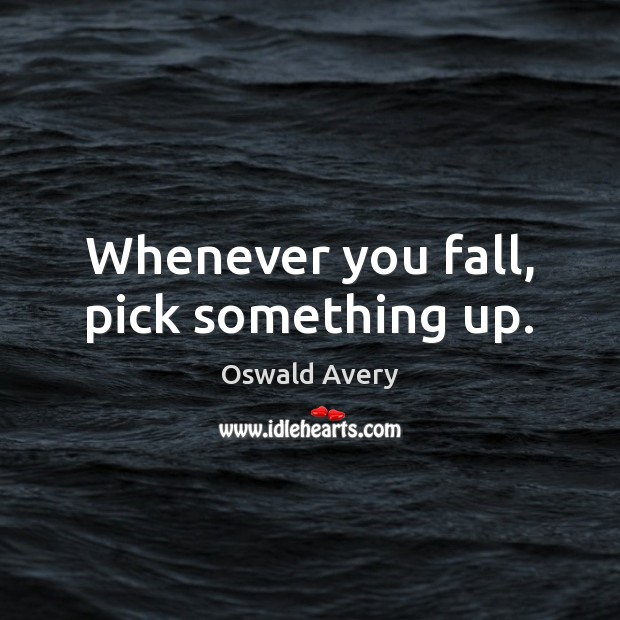 Whenever you fall, pick something up. Image