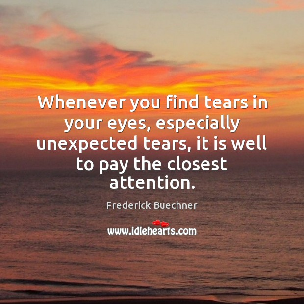 Whenever you find tears in your eyes, especially unexpected tears, it is Frederick Buechner Picture Quote