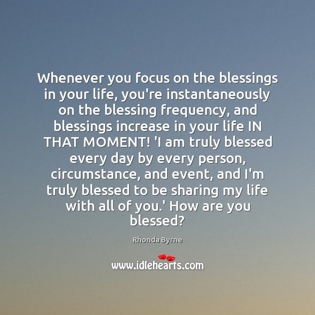 Whenever you focus on the blessings in your life, you're instantaneously on Rhonda Byrne Picture Quote