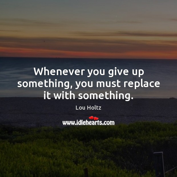 Whenever you give up something, you must replace it with something. Lou Holtz Picture Quote