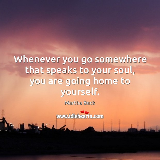 Image, Whenever you go somewhere that speaks to your soul, you are going home to yourself.