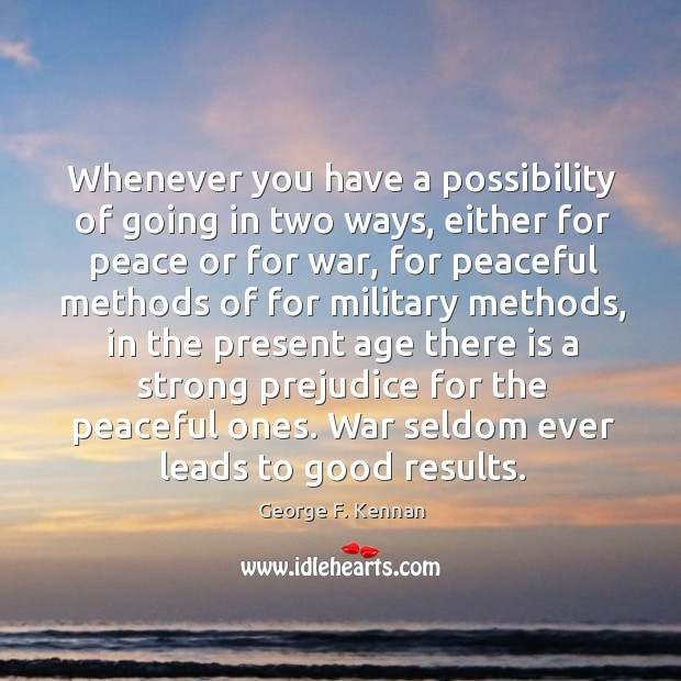 Whenever you have a possibility of going in two ways, either for George F. Kennan Picture Quote