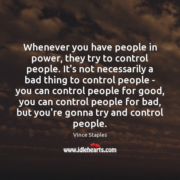 Whenever you have people in power, they try to control people. It's Vince Staples Picture Quote