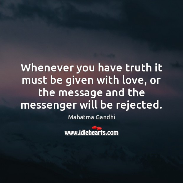 Whenever you have truth it must be given with love, or the Mahatma Gandhi Picture Quote