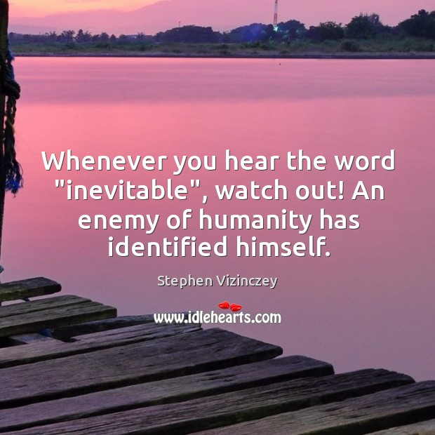 """Whenever you hear the word """"inevitable"""", watch out! An enemy of humanity Image"""