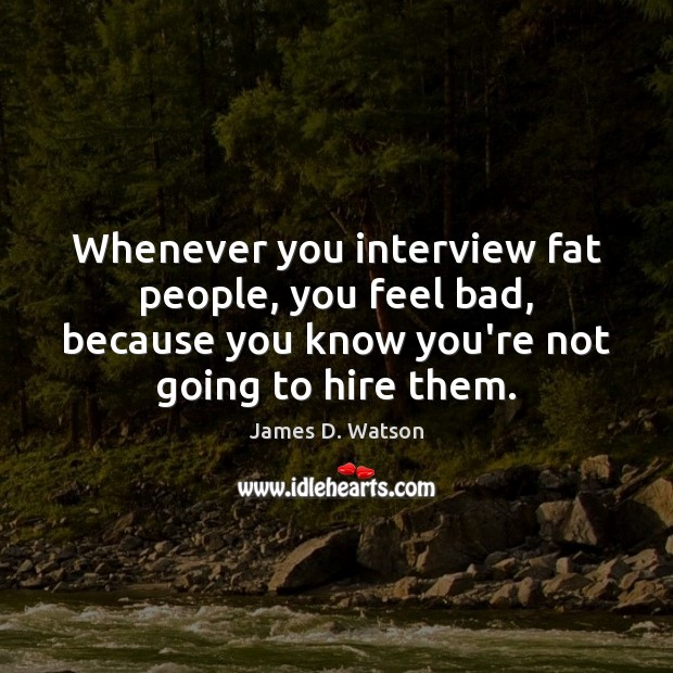 Whenever you interview fat people, you feel bad, because you know you're James D. Watson Picture Quote
