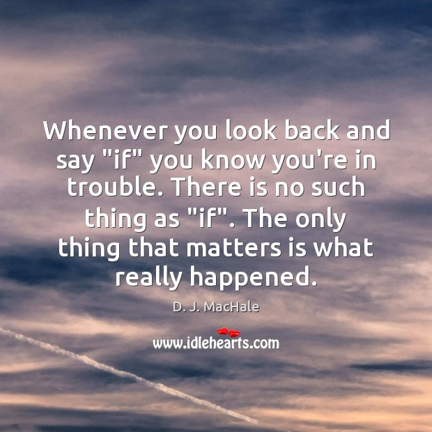 """Whenever you look back and say """"if"""" you know you're in trouble. Image"""