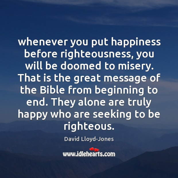 Whenever you put happiness before righteousness, you will be doomed to misery. David Lloyd-Jones Picture Quote