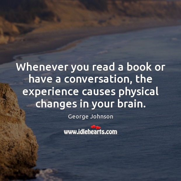 Whenever you read a book or have a conversation, the experience causes Image