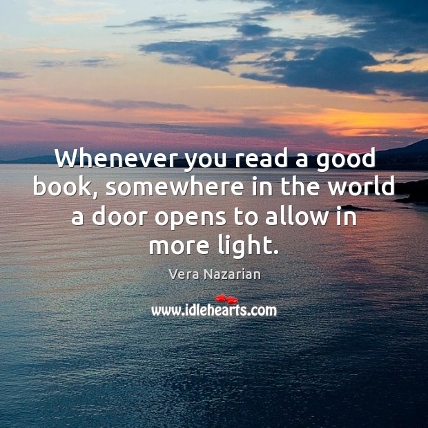 Whenever you read a good book, somewhere in the world a door opens to allow in more light. Vera Nazarian Picture Quote