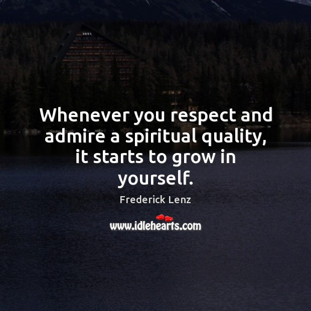 Image, Whenever you respect and admire a spiritual quality, it starts to grow in yourself.