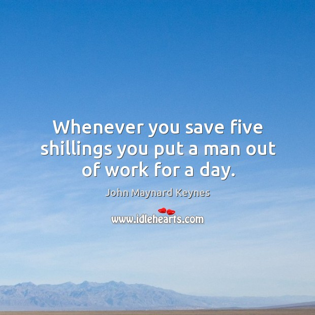 Whenever you save five shillings you put a man out of work for a day. Image