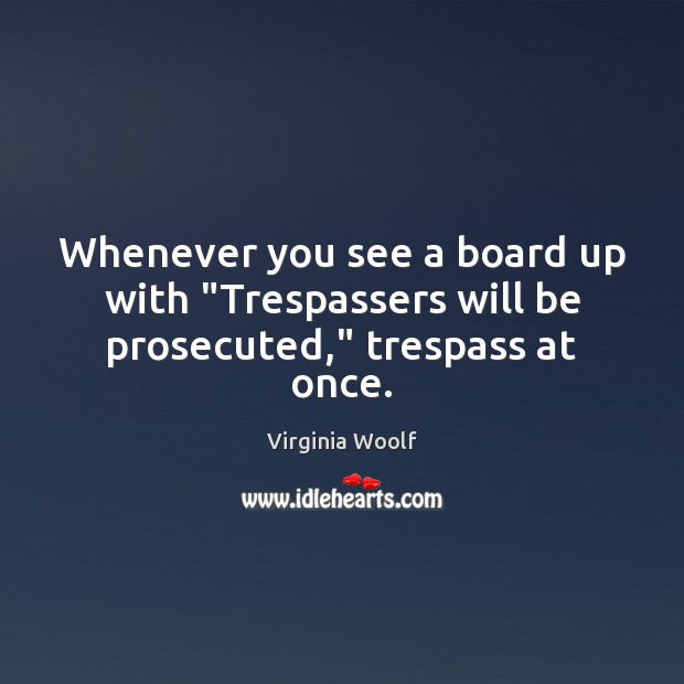 """Image, Whenever you see a board up with """"Trespassers will be prosecuted,"""" trespass at once."""