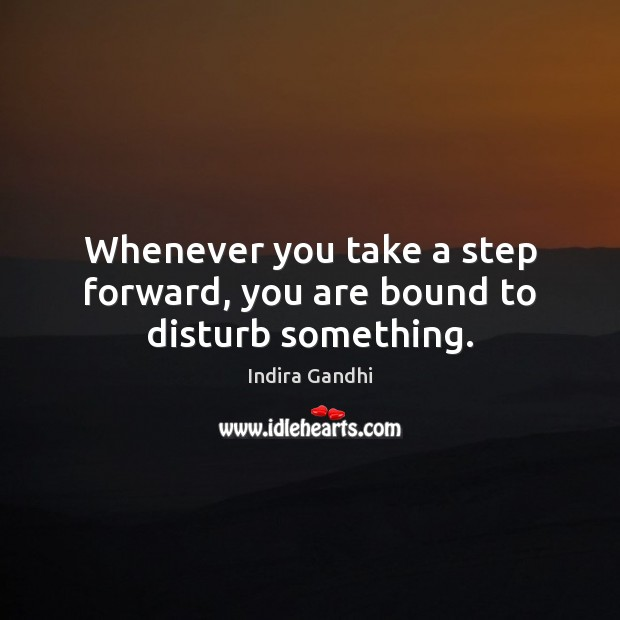 Whenever you take a step forward, you are bound to disturb something. Image