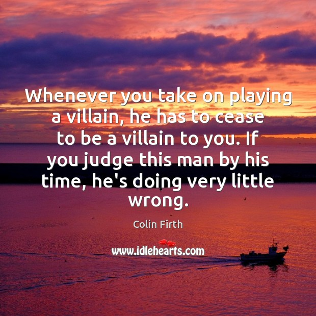 Whenever you take on playing a villain, he has to cease to Colin Firth Picture Quote
