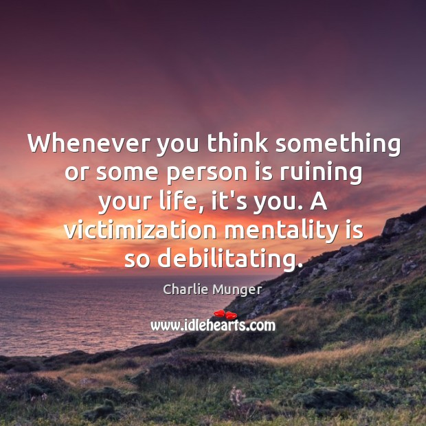 Whenever you think something or some person is ruining your life, it's Charlie Munger Picture Quote