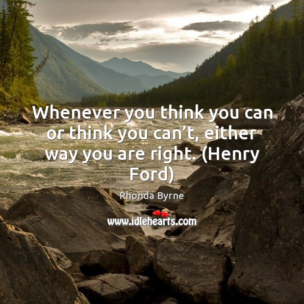 Whenever you think you can or think you can't, either way you are right. (Henry Ford) Rhonda Byrne Picture Quote