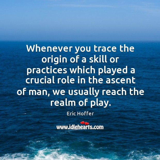 Image, Whenever you trace the origin of a skill or practices which played a crucial role in the ascent of man